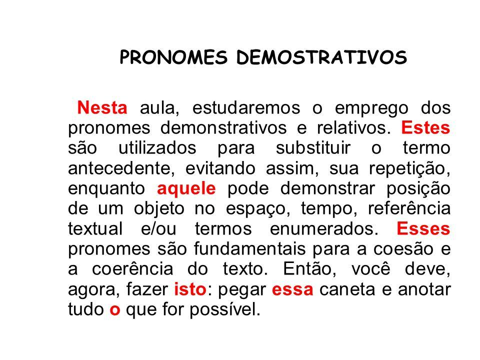 PRONOMES DEMOSTRATIVOS Nesta aula, estudaremos o emprego dos pronomes demonstrativos e relativos. Estes são utilizados para substituir o termo anteced