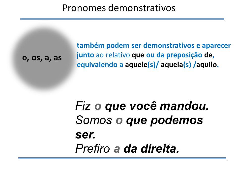o, os, a, as Pronomes demonstrativos também podem ser demonstrativos e aparecer junto ao relativo que ou da preposição de, equivalendo a aquele(s)/ aq