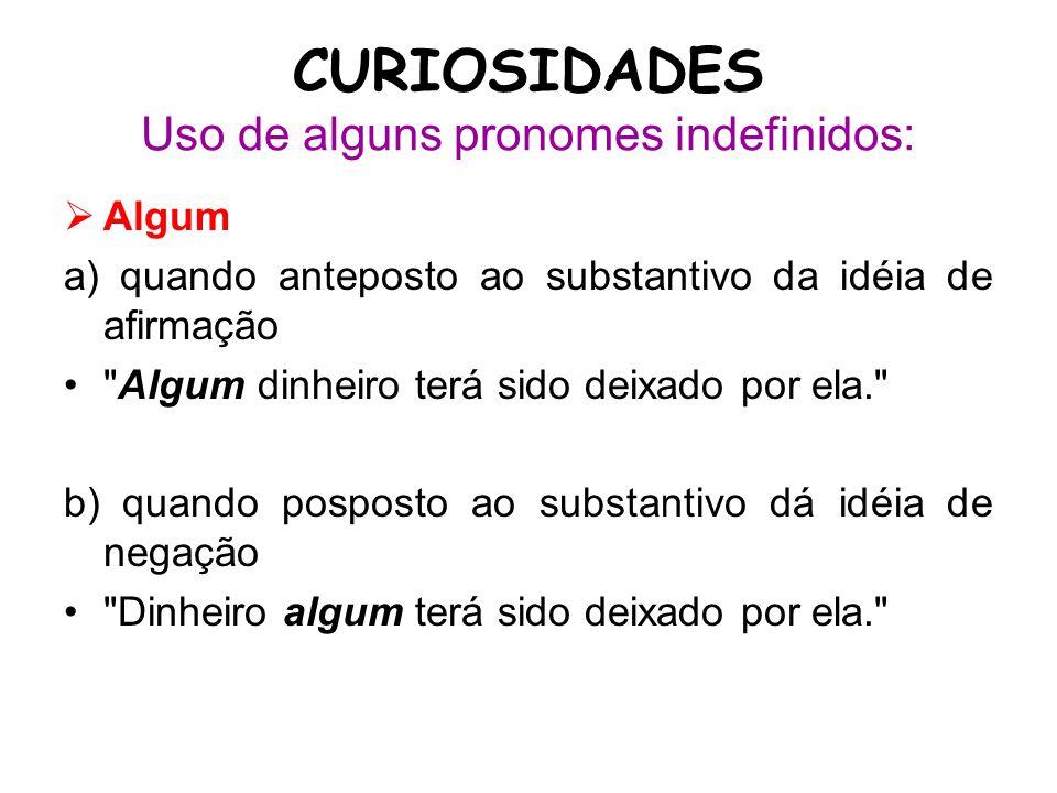 CURIOSIDADES Uso de alguns pronomes indefinidos:  Algum a) quando anteposto ao substantivo da idéia de afirmação •