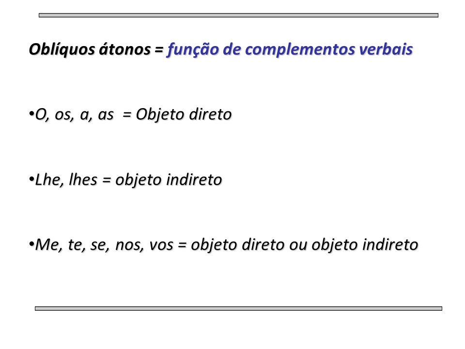 Oblíquos átonos = função de complementos verbais • O, os, a, as = Objeto direto • Lhe, lhes = objeto indireto • Me, te, se, nos, vos = objeto direto o