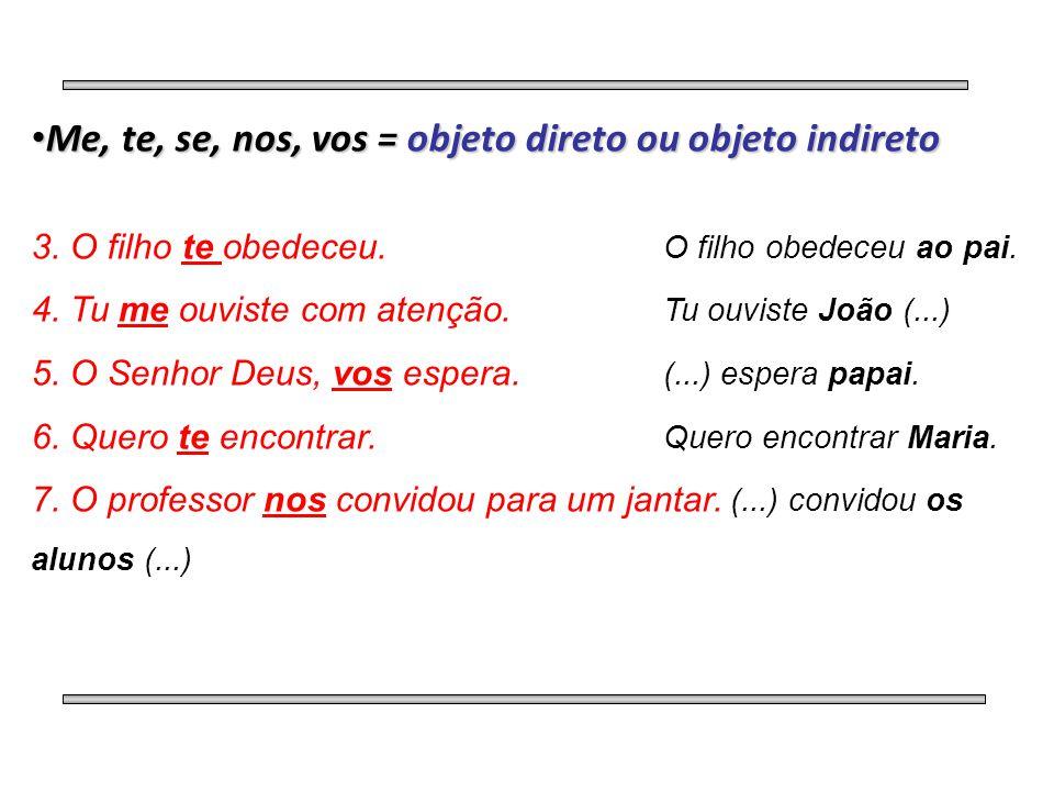 • Me, te, se, nos, vos = objeto direto ou objeto indireto 3. O filho te obedeceu. O filho obedeceu ao pai. 4. Tu me ouviste com atenção. Tu ouviste Jo
