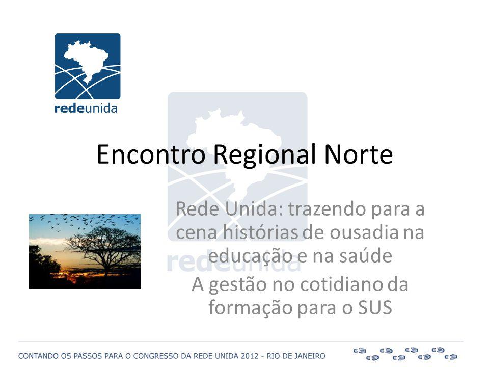 Encontro Regional Norte Rede Unida: trazendo para a cena histórias de ousadia na educação e na saúde A gestão no cotidiano da formação para o SUS