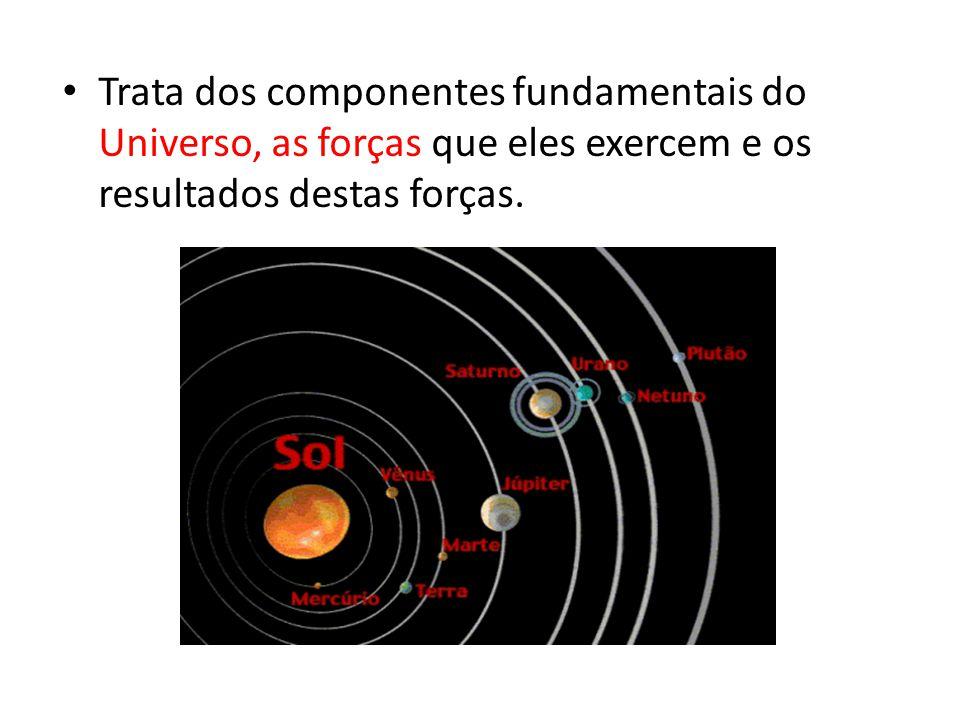 • Trata dos componentes fundamentais do Universo, as forças que eles exercem e os resultados destas forças.
