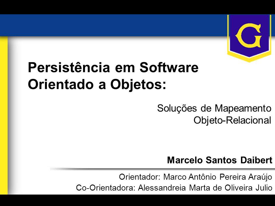 Marcelo Santos Daibert1 Persistência em Software Orientado a Objetos: Soluções de Mapeamento Objeto-Relacional Marcelo Santos Daibert Orientador: Marc