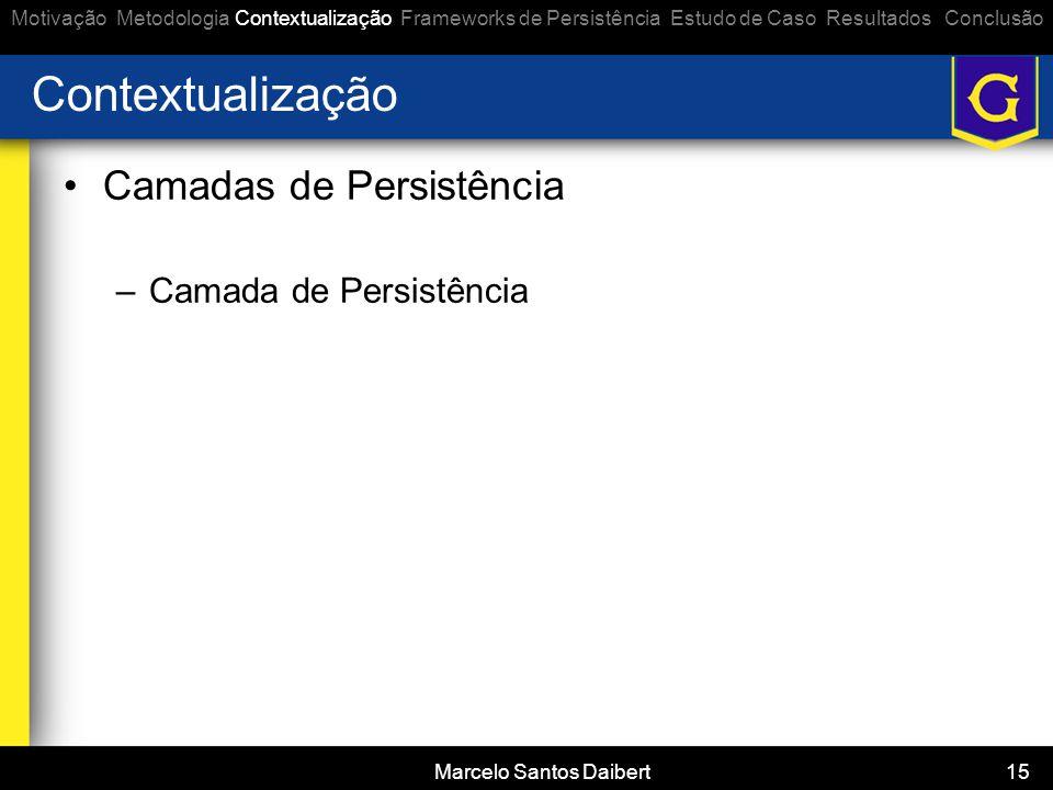 Marcelo Santos Daibert 15 Contextualização •Camadas de Persistência –Camada de Persistência Motivação Metodologia Contextualização Frameworks de Persi