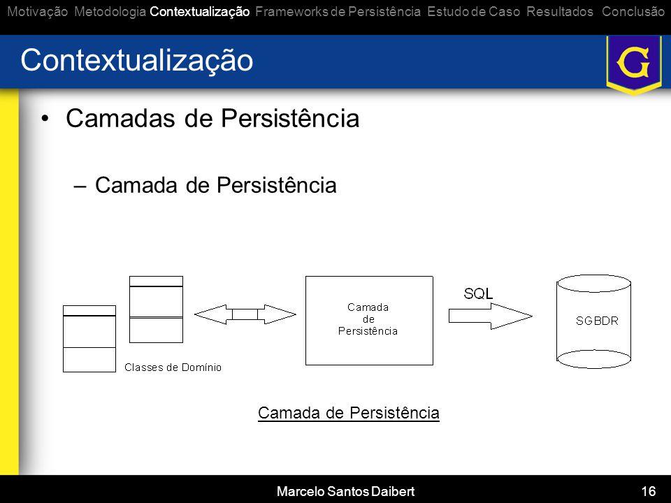 Marcelo Santos Daibert 16 Contextualização •Camadas de Persistência –Camada de Persistência Motivação Metodologia Contextualização Frameworks de Persi