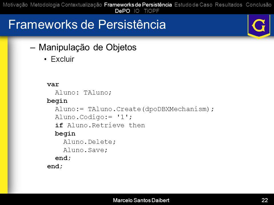 Marcelo Santos Daibert 22 Frameworks de Persistência –Manipulação de Objetos •Excluir Motivação Metodologia Contextualização Frameworks de Persistênci