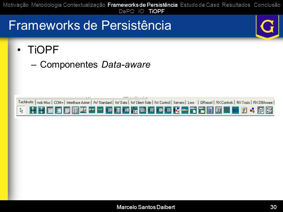 Marcelo Santos Daibert 30 Frameworks de Persistência •TiOPF –Componentes Data-aware Motivação Metodologia Contextualização Frameworks de Persistência