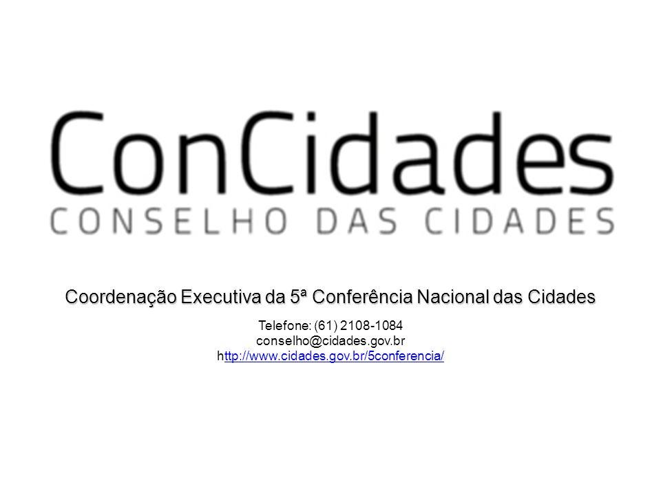 Coordenação Executiva da 5ª Conferência Nacional das Cidades Telefone: (61) 2108-1084 conselho@cidades.gov.br http://www.cidades.gov.br/5conferencia/t