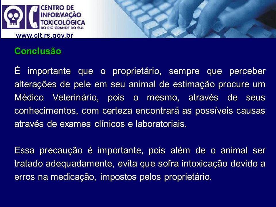 www.cit.rs.gov.br Conclusão É importante que o proprietário, sempre que perceber alterações de pele em seu animal de estimação procure um Médico Veterinário, pois o mesmo, através de seus conhecimentos, com certeza encontrará as possíveis causas através de exames clínicos e laboratoriais.