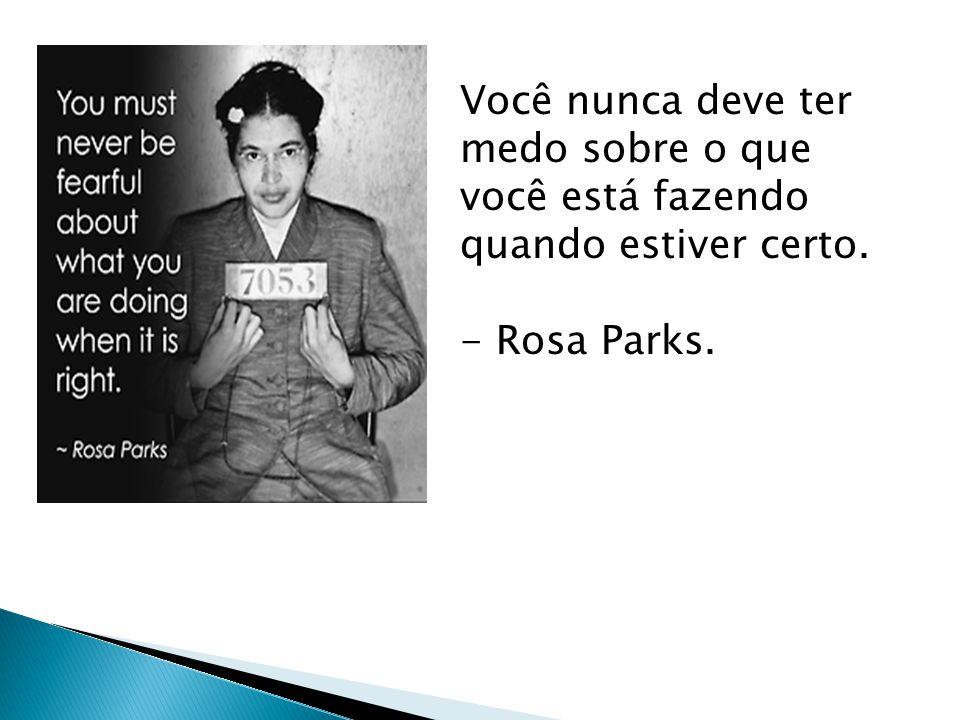 Você nunca deve ter medo sobre o que você está fazendo quando estiver certo. - Rosa Parks.