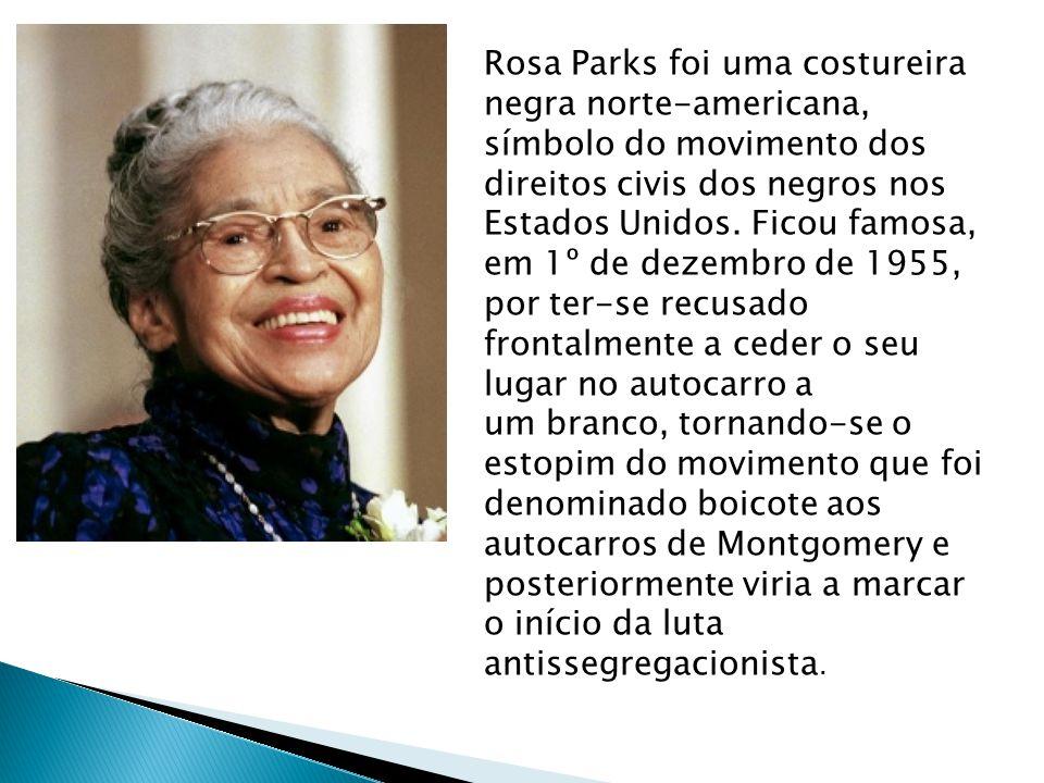 Rosa Parks foi uma costureira negra norte-americana, símbolo do movimento dos direitos civis dos negros nos Estados Unidos. Ficou famosa, em 1º de dez