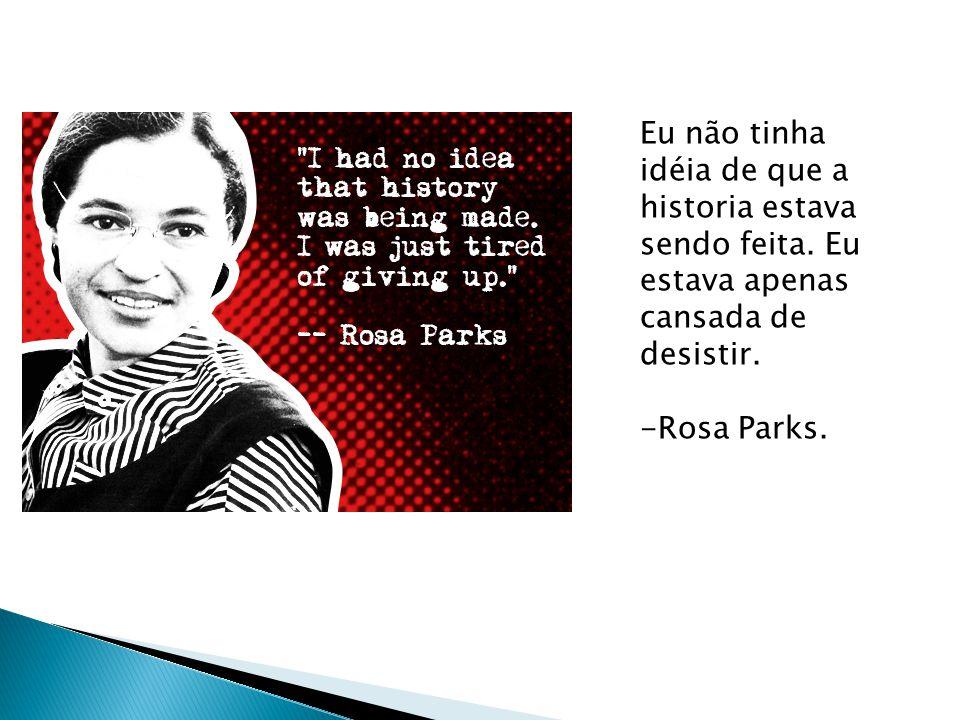 Eu não tinha idéia de que a historia estava sendo feita. Eu estava apenas cansada de desistir. -Rosa Parks.