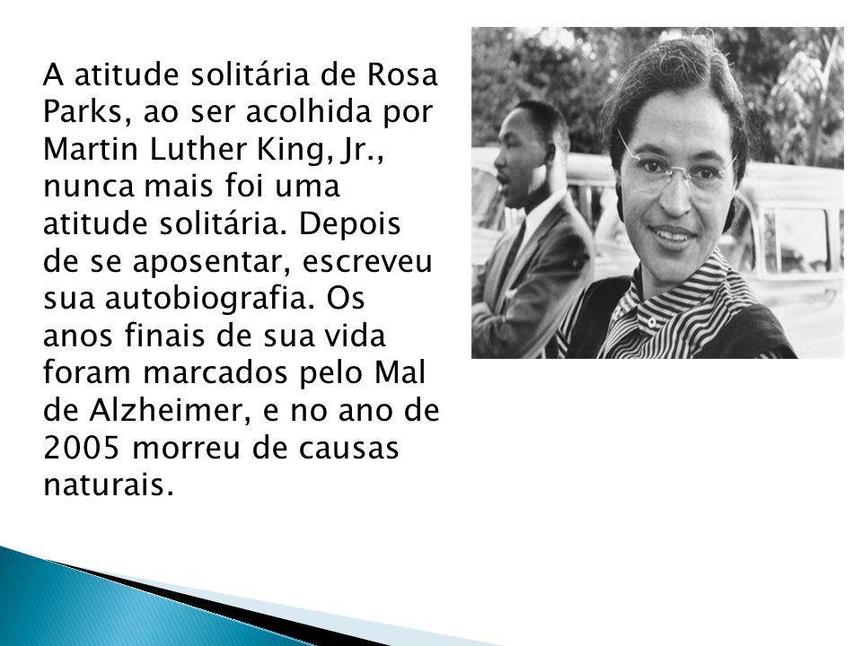A atitude solitária de Rosa Parks, ao ser acolhida por Martin Luther King, Jr., nunca mais foi uma atitude solitária. Depois de se aposentar, escreveu