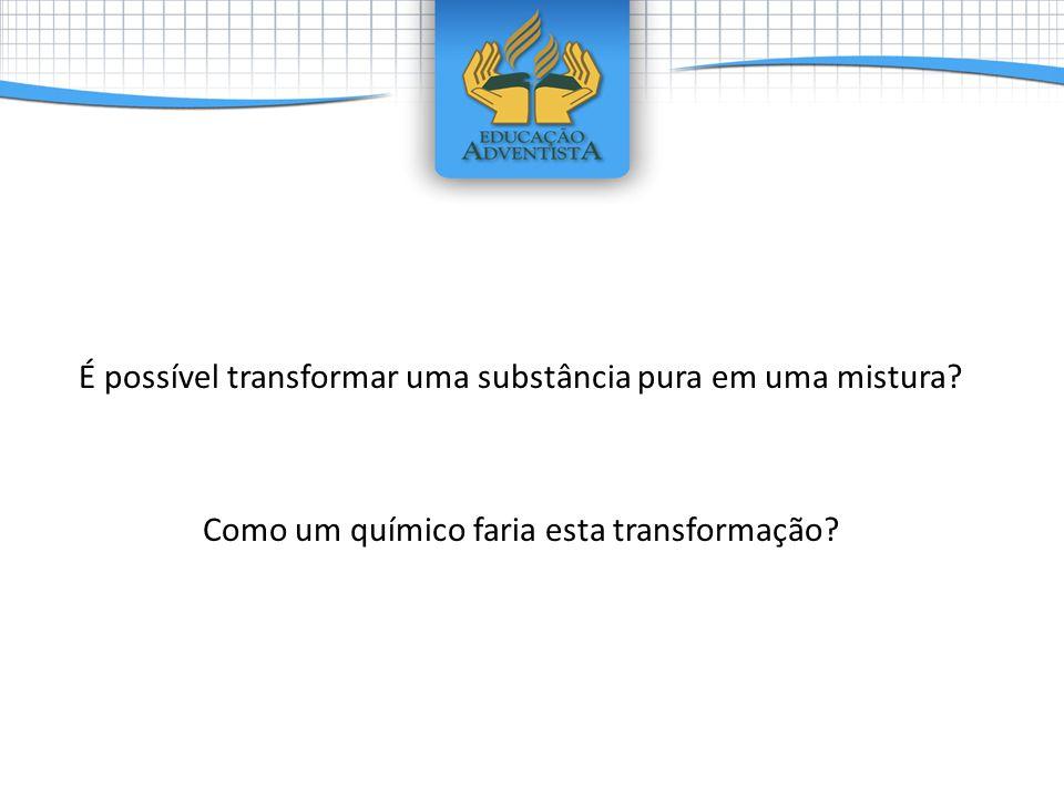 É possível transformar uma substância pura em uma mistura? Como um químico faria esta transformação?