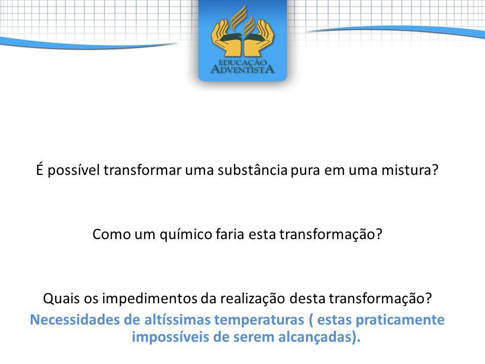 É possível transformar uma substância pura em uma mistura? Como um químico faria esta transformação? Quais os impedimentos da realização desta transfo