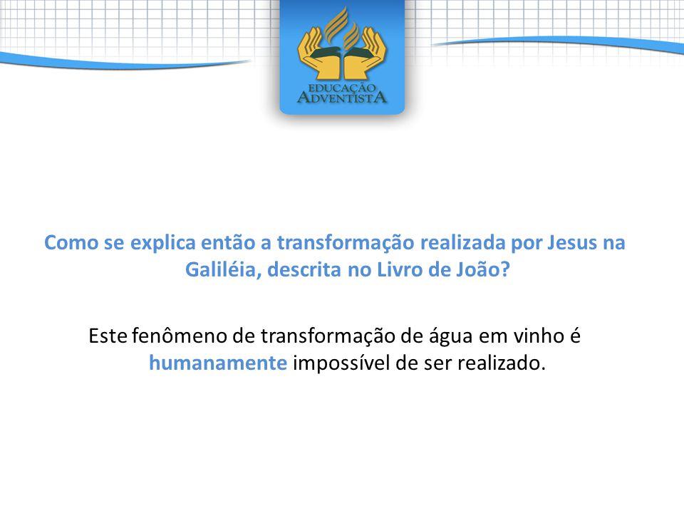 Como se explica então a transformação realizada por Jesus na Galiléia, descrita no Livro de João? Este fenômeno de transformação de água em vinho é hu