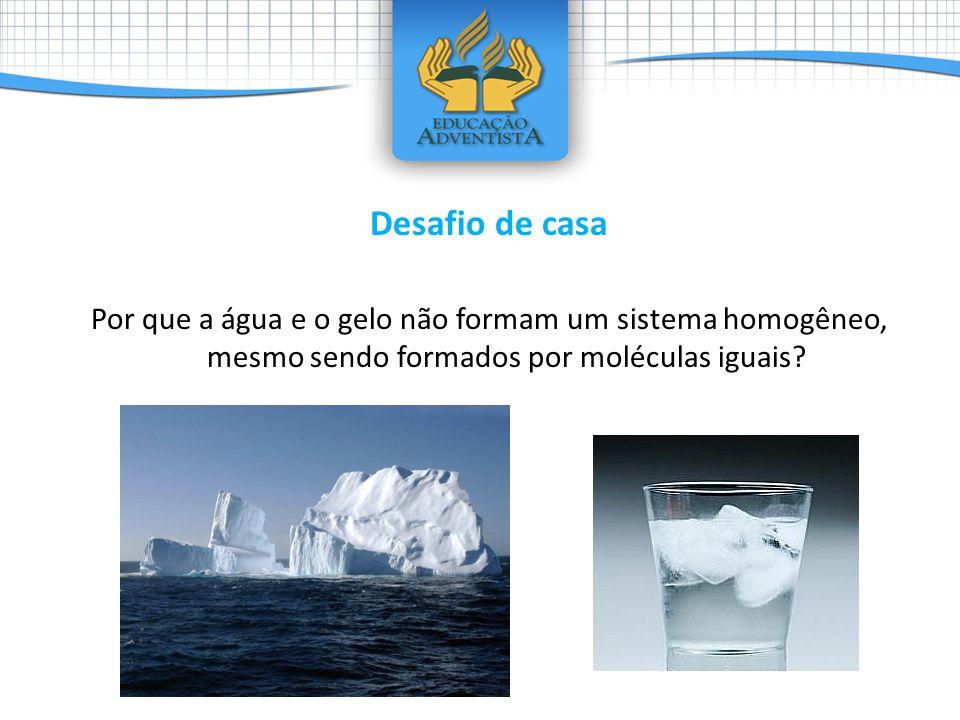 Desafio de casa Por que a água e o gelo não formam um sistema homogêneo, mesmo sendo formados por moléculas iguais?