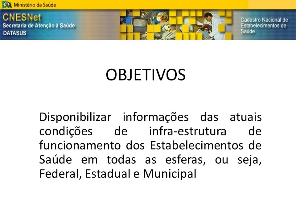 OBJETIVOS Disponibilizar informações das atuais condições de infra-estrutura de funcionamento dos Estabelecimentos de Saúde em todas as esferas, ou se