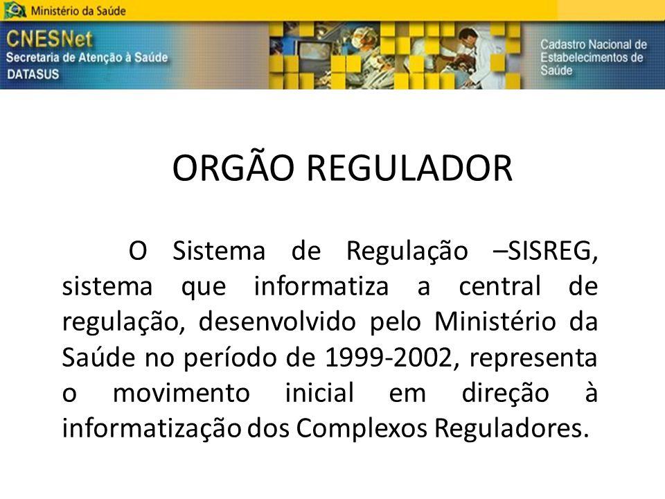 ORGÃO REGULADOR O Sistema de Regulação –SISREG, sistema que informatiza a central de regulação, desenvolvido pelo Ministério da Saúde no período de 19
