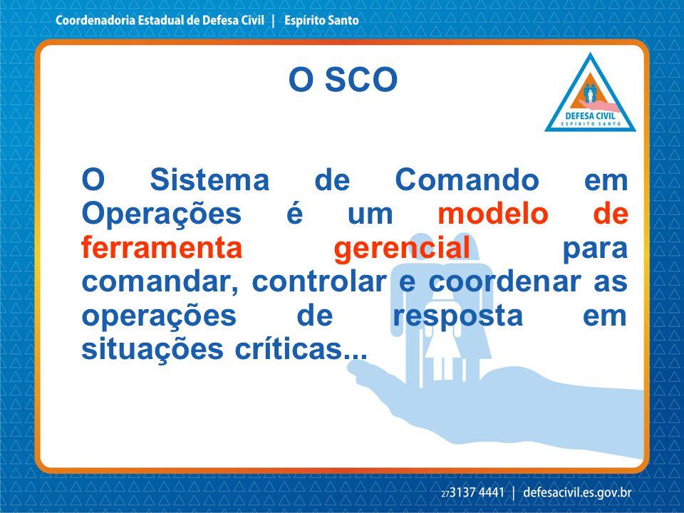 O SCO O Sistema de Comando em Operações é um modelo de ferramenta gerencial para comandar, controlar e coordenar as operações de resposta em situações