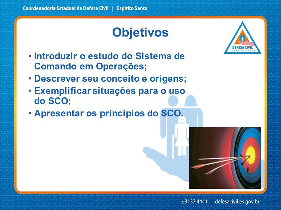 Objetivos •Introduzir o estudo do Sistema de Comando em Operações; •Descrever seu conceito e origens; •Exemplificar situações para o uso do SCO; •Apre