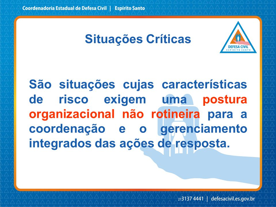 Situações Críticas São situações cujas características de risco exigem uma postura organizacional não rotineira para a coordenação e o gerenciamento i