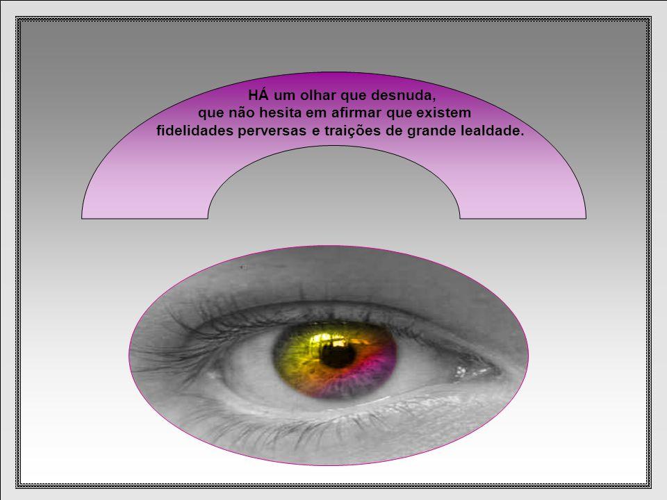 HÁ um olhar que desnuda, que não hesita em afirmar que existem fidelidades perversas e traições de grande lealdade.