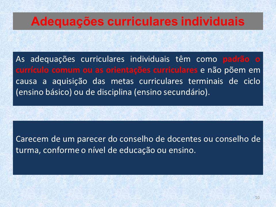 As adequações curriculares individuais têm como padrão o currículo comum ou as orientações curriculares e não põem em causa a aquisição das metas curriculares terminais de ciclo (ensino básico) ou de disciplina (ensino secundário).