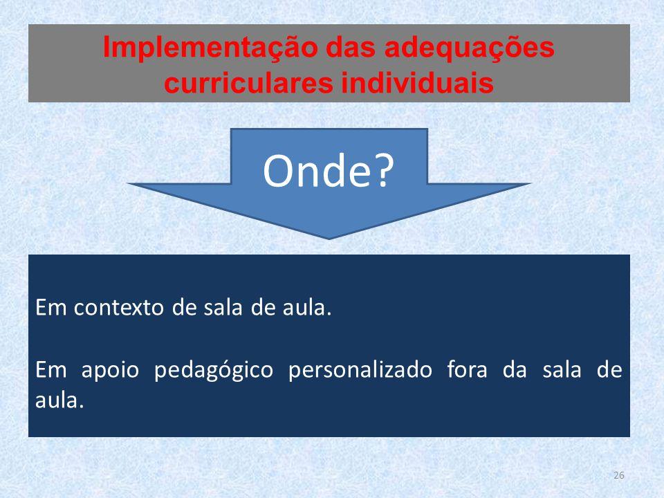 Em contexto de sala de aula. Em apoio pedagógico personalizado fora da sala de aula. Implementação das adequações curriculares individuais Onde? 26