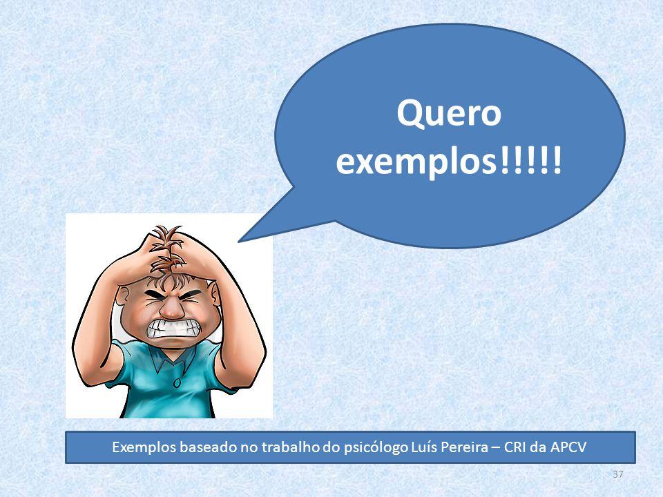 37 Quero exemplos!!!!! Exemplos baseado no trabalho do psicólogo Luís Pereira – CRI da APCV