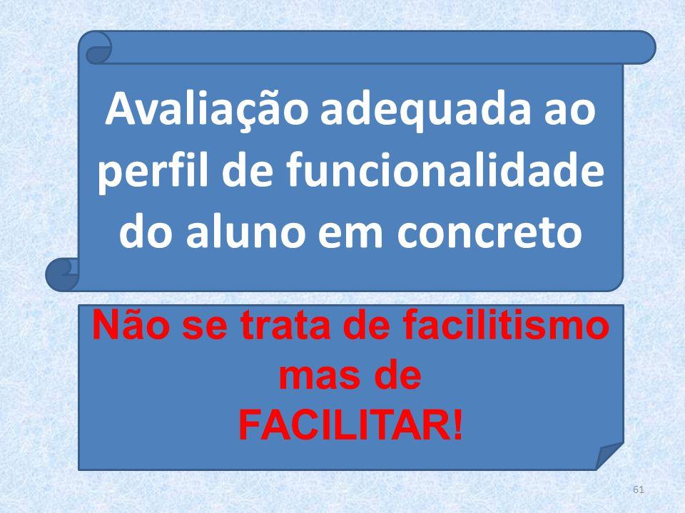 61 Avaliação adequada ao perfil de funcionalidade do aluno em concreto Não se trata de facilitismo mas de FACILITAR!