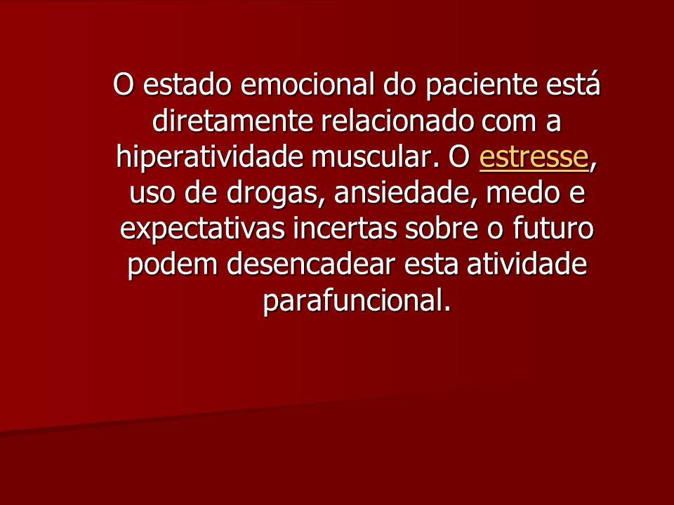 O estado emocional do paciente está diretamente relacionado com a hiperatividade muscular. O estresse, uso de drogas, ansiedade, medo e expectativas i