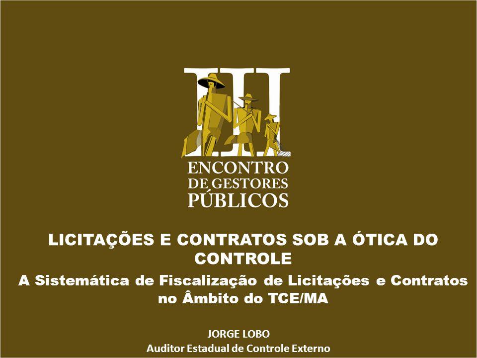 LICITAÇÕES E CONTRATOS SOB A ÓTICA DO CONTROLE A Sistemática de Fiscalização de Licitações e Contratos no Âmbito do TCE/MA JORGE LOBO Auditor Estadual