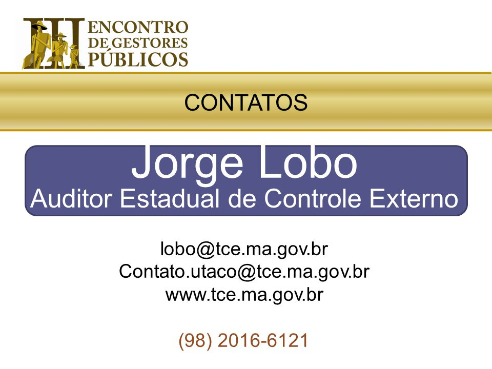 Jorge Lobo Auditor Estadual de Controle Externo lobo@tce.ma.gov.br Contato.utaco@tce.ma.gov.br www.tce.ma.gov.br (98) 2016-6121 CONTATOS