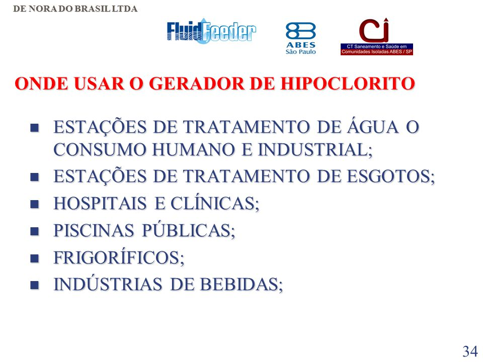 33 O QUE FAZ O GERADOR DE HIPOCLORITO  TRATAMENTO E POTABILIZAÇÃO DE ÁGUA PARA O CONSUMO HUMANO;  TRATAMENTO DE ÁGUA DE PISCINAS;  TRATAMENTO DE ÁGUA INDUSTRIAL;  LIMPEZA E DESINFECÇÃO DE ESGOTOS;  DESINFECÇÃO E ESTERILIZAÇÃO EM HOSPITAIS;  USO EM GERAL DO CLORO E SEUS DERIVADOS.