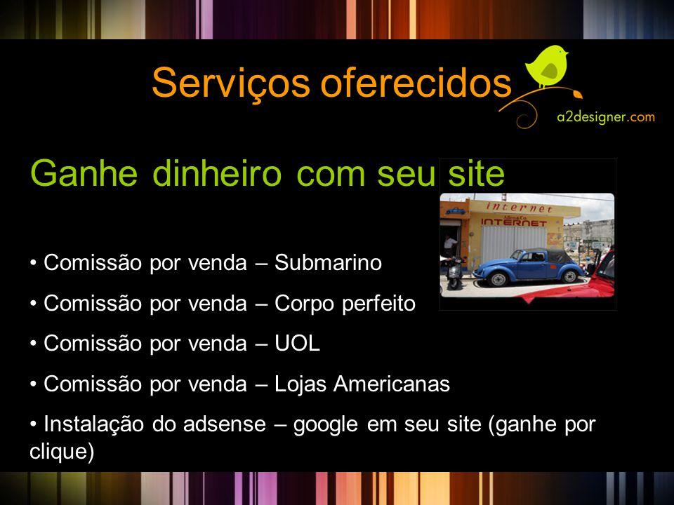 Serviços oferecidos Ganhe dinheiro com seu site • Comissão por venda – Submarino • Comissão por venda – Corpo perfeito • Comissão por venda – UOL • Comissão por venda – Lojas Americanas • Instalação do adsense – google em seu site (ganhe por clique)