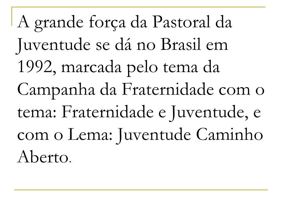 A grande força da Pastoral da Juventude se dá no Brasil em 1992, marcada pelo tema da Campanha da Fraternidade com o tema: Fraternidade e Juventude, e com o Lema: Juventude Caminho Aberto.