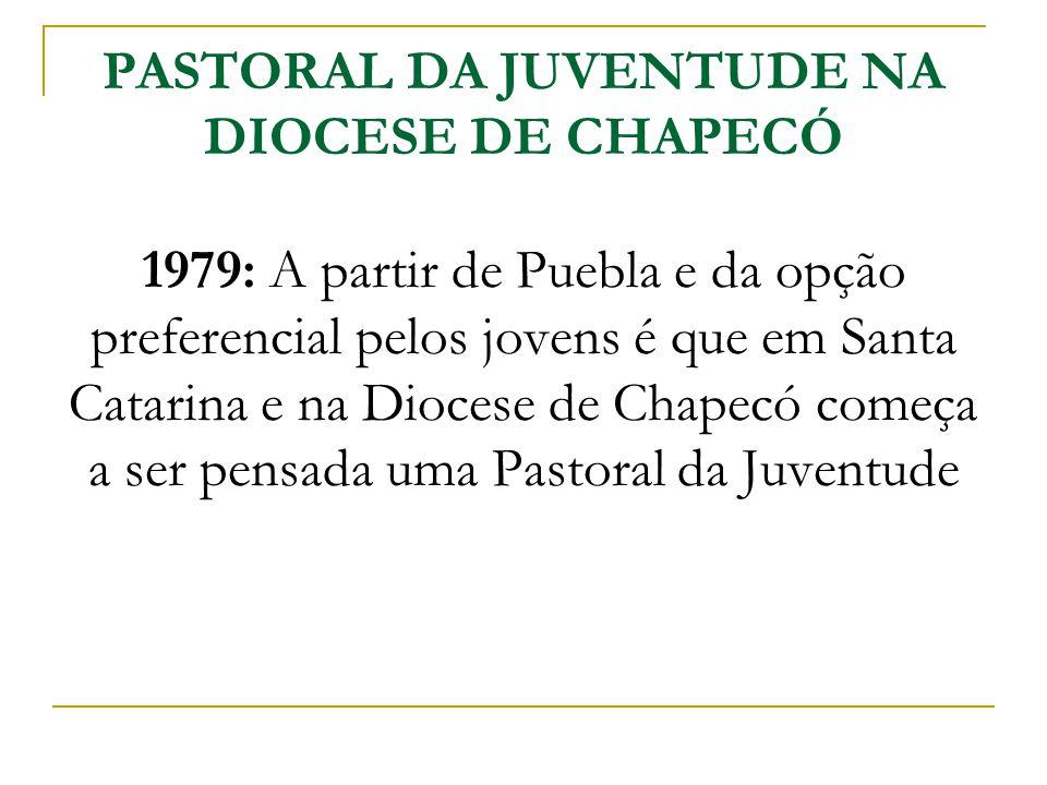 PASTORAL DA JUVENTUDE NA DIOCESE DE CHAPECÓ 1979: A partir de Puebla e da opção preferencial pelos jovens é que em Santa Catarina e na Diocese de Chapecó começa a ser pensada uma Pastoral da Juventude