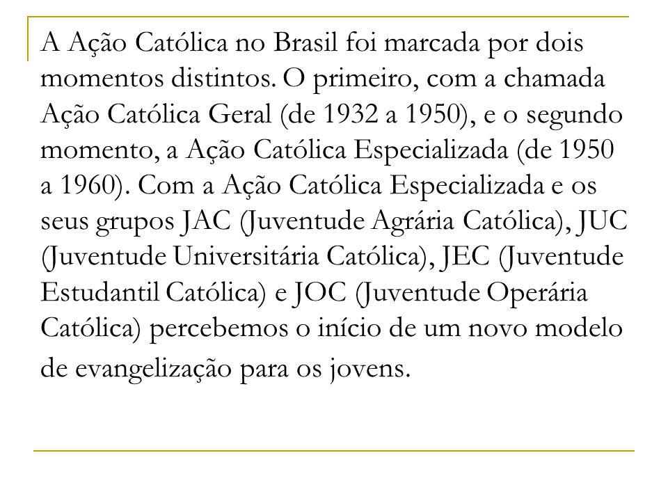 A Ação Católica no Brasil foi marcada por dois momentos distintos. O primeiro, com a chamada Ação Católica Geral (de 1932 a 1950), e o segundo momento