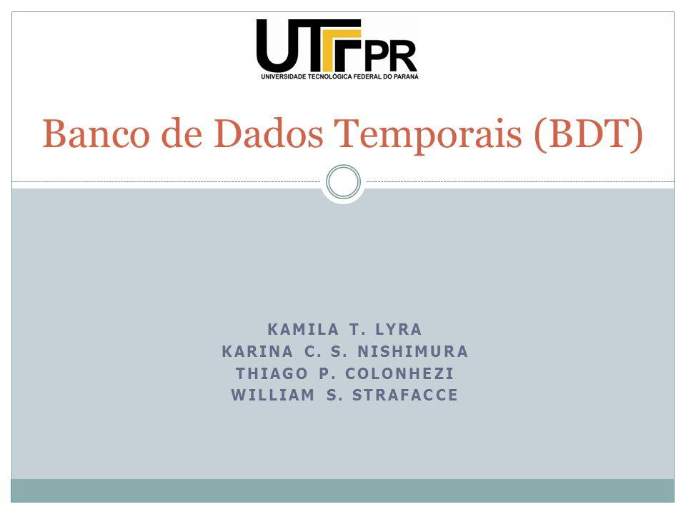 KAMILA T. LYRA KARINA C. S. NISHIMURA THIAGO P. COLONHEZI WILLIAM S. STRAFACCE Banco de Dados Temporais (BDT)