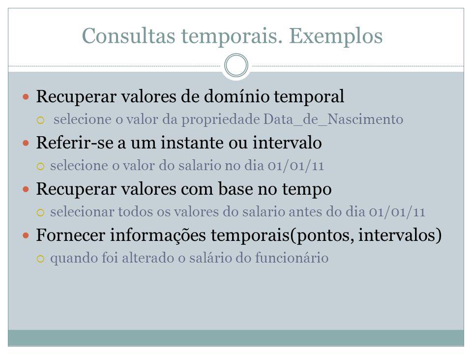 Consultas temporais. Exemplos  Recuperar valores de domínio temporal  selecione o valor da propriedade Data_de_Nascimento  Referir-se a um instante