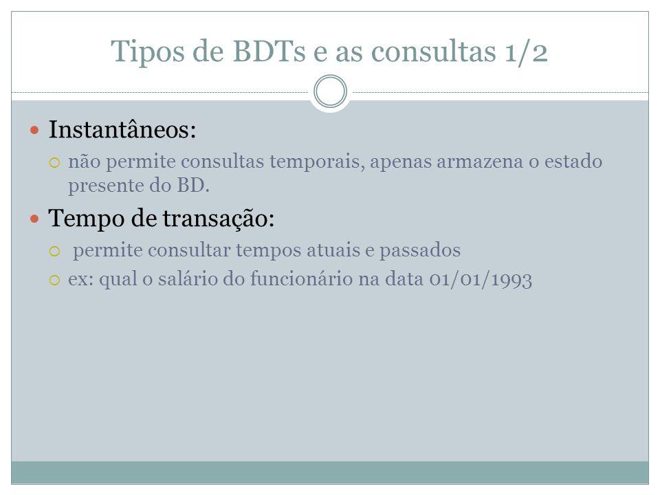 Tipos de BDTs e as consultas 1/2  Instantâneos:  não permite consultas temporais, apenas armazena o estado presente do BD.  Tempo de transação:  p