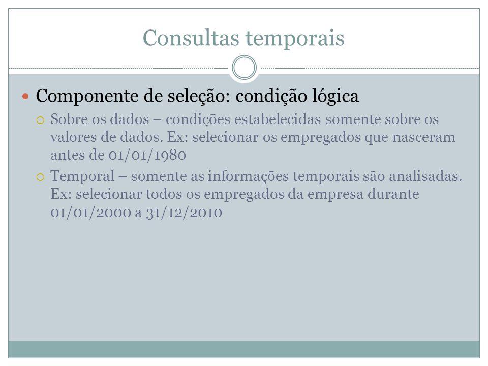 Consultas temporais  Componente de seleção: condição lógica  Sobre os dados – condições estabelecidas somente sobre os valores de dados. Ex: selecio