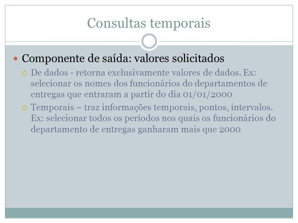 Consultas temporais  Componente de saída: valores solicitados  De dados - retorna exclusivamente valores de dados. Ex: selecionar os nomes dos funci