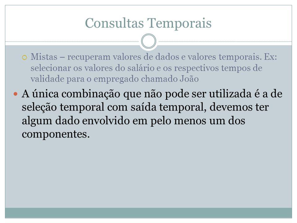 Consultas Temporais  Mistas – recuperam valores de dados e valores temporais. Ex: selecionar os valores do salário e os respectivos tempos de validad