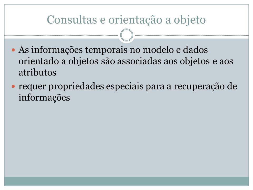 Consultas e orientação a objeto  As informações temporais no modelo e dados orientado a objetos são associadas aos objetos e aos atributos  requer p