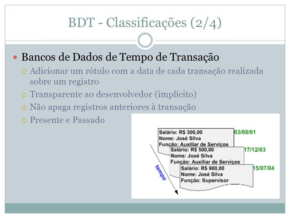 BDT - Classificações (2/4)  Bancos de Dados de Tempo de Transação  Adicionar um rótulo com a data de cada transação realizada sobre um registro  Transparente ao desenvolvedor (implícito)  Não apaga registros anteriores à transação  Presente e Passado