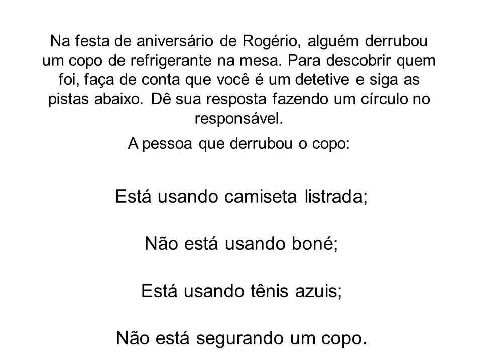 Na festa de aniversário de Rogério, alguém derrubou um copo de refrigerante na mesa. Para descobrir quem foi, faça de conta que você é um detetive e s