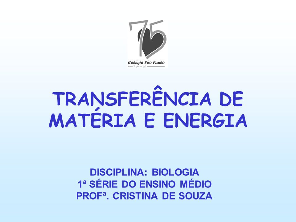 TRANSFERÊNCIA DE MATÉRIA E ENERGIA DISCIPLINA: BIOLOGIA 1ª SÉRIE DO ENSINO MÉDIO PROFª. CRISTINA DE SOUZA